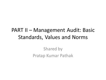 PART II – Management Audit: Basic Standards, Values and Norms Shared by Pratap Kumar Pathak.