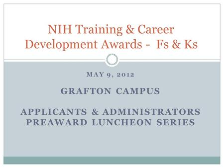 MAY 9, 2012 GRAFTON CAMPUS APPLICANTS & ADMINISTRATORS PREAWARD LUNCHEON SERIES NIH Training & Career Development Awards - Fs & Ks.