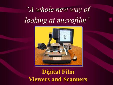 """A whole new way of looking at microfilm"" Digital Film Viewers and Scanners."