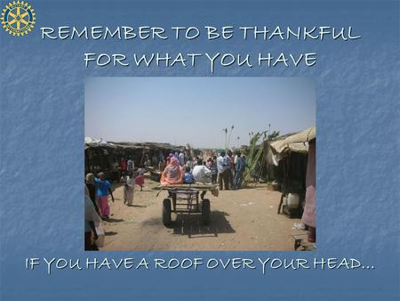 REMEMBER TO BE THANKFUL FOR WHAT YOU HAVE IF YOU HAVE A ROOF OVER YOUR HEAD…