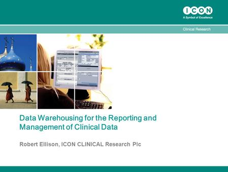 Data Warehousing for the Reporting and Management of Clinical Data Robert Ellison, ICON CLINICAL Research Plc.