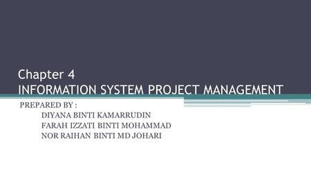 Chapter 4 INFORMATION SYSTEM PROJECT MANAGEMENT PREPARED BY : DIYANA BINTI KAMARRUDIN FARAH IZZATI BINTI MOHAMMAD NOR RAIHAN BINTI MD JOHARI.