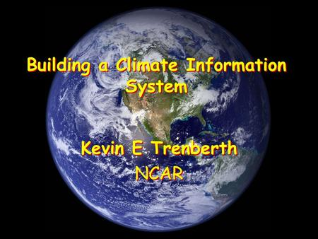 Building a Climate Information System Kevin E Trenberth NCAR Kevin E Trenberth NCAR.