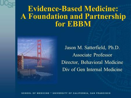 Evidence-Based Medicine: A Foundation and Partnership for EBBM Jason M. Satterfield, Ph.D. Associate Professor Director, Behavioral Medicine Div of Gen.