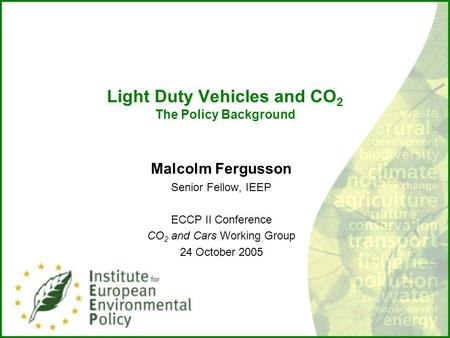 Light Duty Vehicles and CO 2 The Policy Background Malcolm Fergusson Senior Fellow, IEEP ECCP II Conference CO 2 and Cars Working Group 24 October 2005.