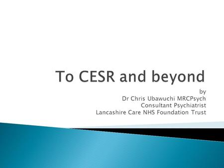 By Dr Chris Ubawuchi MRCPsych Consultant Psychiatrist Lancashire Care NHS Foundation Trust.