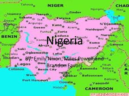 Nigeria By: Emily Nixon, Miles Powell,and Brandon Favors.