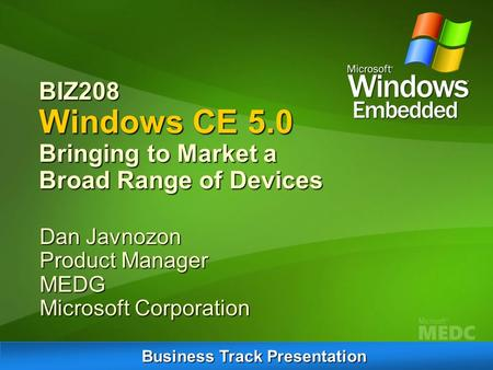 BIZ208 Windows CE 5.0 Bringing to Market a Broad Range of Devices Dan Javnozon Product Manager MEDG Microsoft Corporation Business Track Presentation.