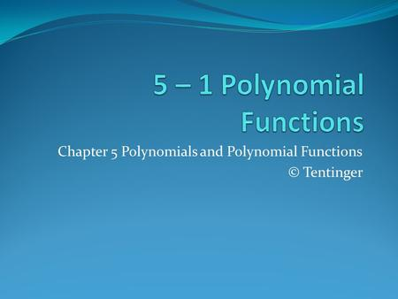 Chapter 5 Polynomials and Polynomial Functions © Tentinger.