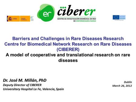 Dr. José M. Millán, PhD Deputy Director of CIBERER Universitary Hospital La Fe, Valencia, Spain Barriers and Challenges in Rare Diseases Research Centre.