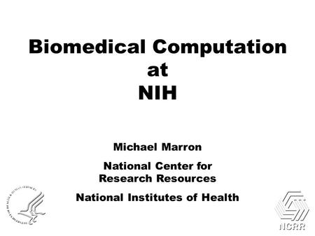 Biomedical Computation at NIH Michael Marron National Center for Research Resources National Institutes of Health.