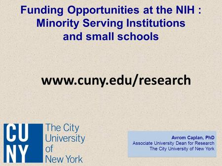 Funding Opportunities at the NIH : Minority Serving Institutions and small schools Avrom Caplan, PhD Associate University Dean for Research The City University.