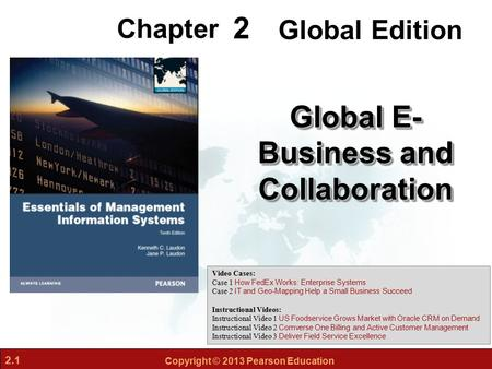 2.1 Copyright © 2013 Pearson Education 2 Chapter Global E- Business and Collaboration Video Cases: Case 1 How FedEx Works: Enterprise Systems Case 2 IT.