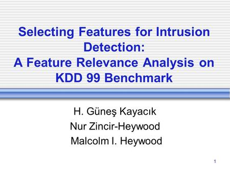 1 Selecting Features for Intrusion Detection: A Feature Relevance Analysis on KDD 99 Benchmark H. Güneş Kayacık Nur Zincir-Heywood Malcolm I. Heywood.
