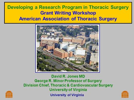 University of Virginia Developing a Research Program in Thoracic Surgery Grant Writing Workshop American Association of Thoracic Surgery David R. Jones.