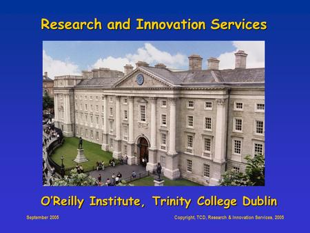 Copyright, TCD, Research & Innovation Services, 2005 September 2005 O'Reilly Institute, Trinity College Dublin Research and Innovation Services.