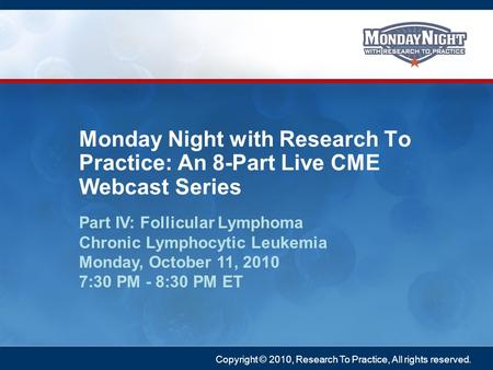 Copyright © 2010, Research To Practice, All rights reserved. Part IV: Follicular Lymphoma Chronic Lymphocytic Leukemia Monday, October 11, 2010 7:30 PM.