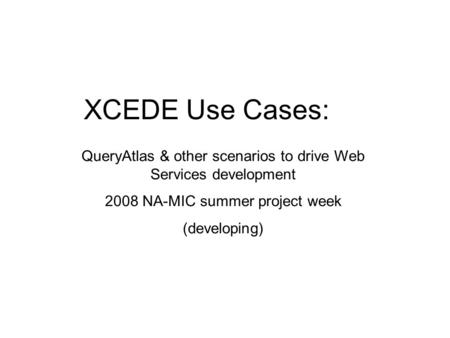 XCEDE Use Cases: QueryAtlas & other scenarios to drive Web Services development 2008 NA-MIC summer project week (developing)