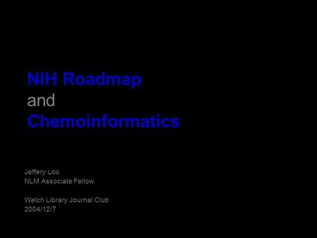 NIH Roadmap and Chemoinformatics Jeffery Loo NLM Associate Fellow Welch Library Journal Club 2004/12/7.