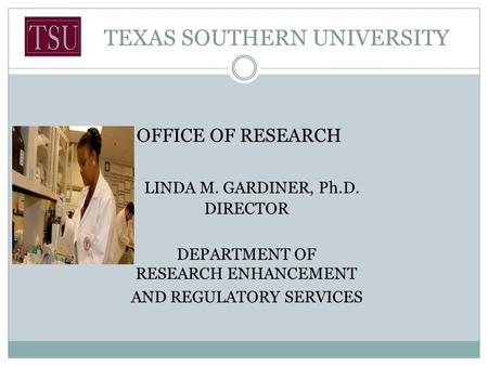 TEXAS SOUTHERN UNIVERSITY OFFICE OF RESEARCH LINDA M. GARDINER, Ph.D. DIRECTOR DEPARTMENT OF RESEARCH ENHANCEMENT AND REGULATORY SERVICES.