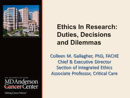 Ethics In Research: Duties, Decisions and Dilemmas Colleen M. Gallagher, PhD, FACHE Chief & Executive Director Section of Integrated Ethics Associate Professor,