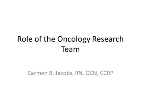 Role of the Oncology Research Team Carmen B. Jacobs, RN, OCN, CCRP.