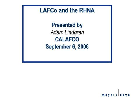 1 LAFCo and the RHNA Presented by Adam Lindgren CALAFCO September 6, 2006.