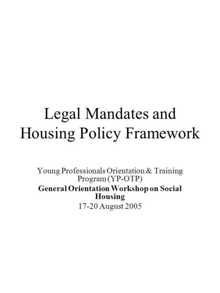 Legal Mandates and Housing Policy Framework Young Professionals Orientation & Training Program (YP-OTP) General Orientation Workshop on Social Housing.