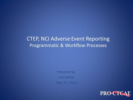 CTEP, NCI Adverse Event Reporting Programmatic & Workflow Processes Prepared by: Ann Setser May 24, 2010.