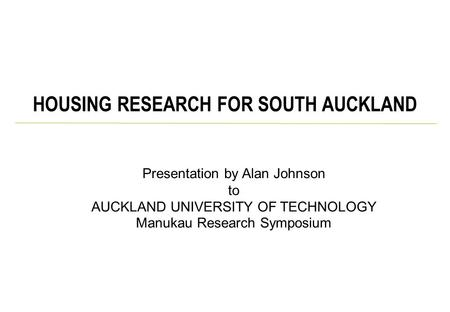 Presentation by Alan Johnson to AUCKLAND UNIVERSITY OF TECHNOLOGY Manukau Research Symposium HOUSING RESEARCH FOR SOUTH AUCKLAND.