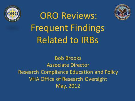 ORO Reviews: Frequent Findings Related to IRBs Bob Brooks Associate Director Research Compliance Education and Policy VHA Office of Research Oversight.