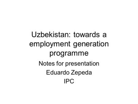 Uzbekistan: towards a employment generation programme Notes for presentation Eduardo Zepeda IPC.