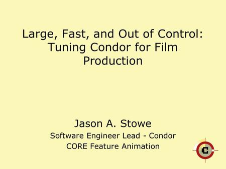 Large, Fast, and Out of Control: Tuning Condor for Film Production Jason A. Stowe Software Engineer Lead - Condor CORE Feature Animation.