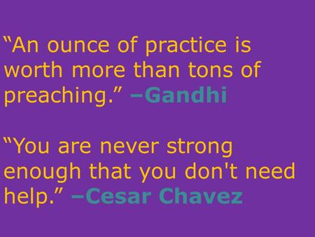 """An ounce of practice is worth more than tons of preaching."" –Gandhi ""You are never strong enough that you don't need help."" –Cesar Chavez."