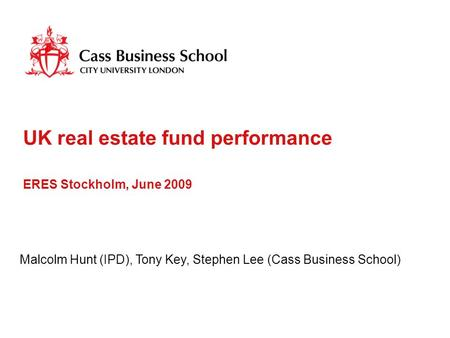 UK real estate fund performance ERES Stockholm, June 2009 Malcolm Hunt (IPD), Tony Key, Stephen Lee (Cass Business School)
