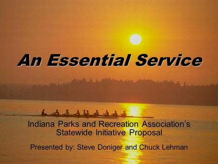 An Essential Service Indiana Parks and Recreation Association's Statewide Initiative Proposal Presented by: Steve Doniger and Chuck Lehman.