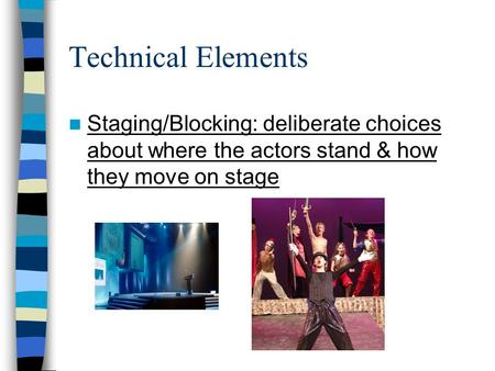 Technical Elements Staging/Blocking: deliberate choices about where the actors stand & how they move on stage.