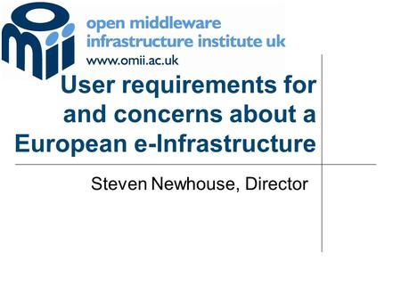 User requirements for and concerns about a European e-Infrastructure Steven Newhouse, Director.