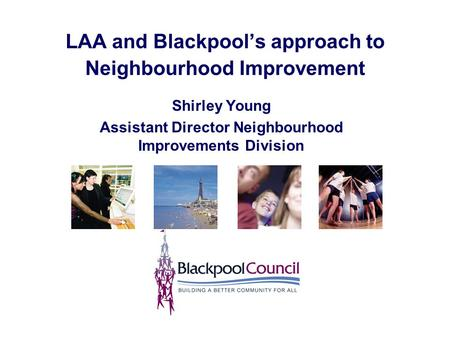 LAA and Blackpool's approach to Neighbourhood Improvement Shirley Young Assistant Director Neighbourhood Improvements Division.