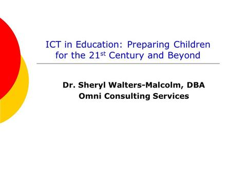 ICT in Education: Preparing Children for the 21 st Century and Beyond Dr. Sheryl Walters-Malcolm, DBA Omni Consulting Services.