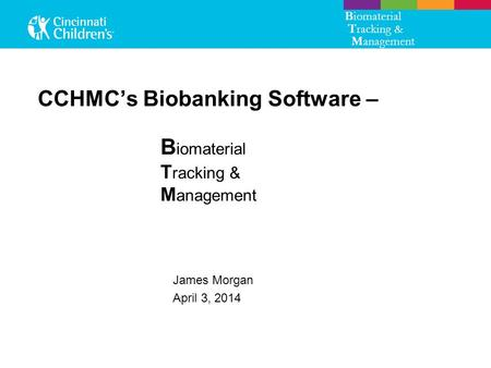 CCHMC's Biobanking Software – James Morgan April 3, 2014 B iomaterial T racking & M anagement B iomaterial T racking & M anagement.
