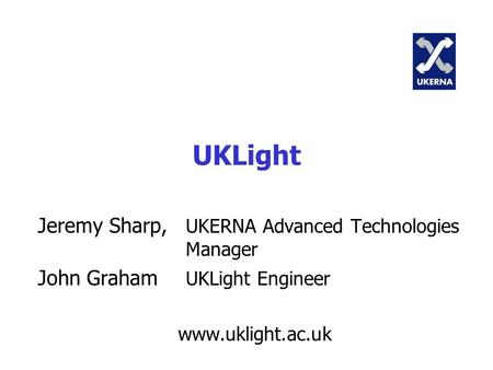 UKLight Jeremy Sharp, UKERNA Advanced Technologies Manager John Graham UKLight Engineer www.uklight.ac.uk.