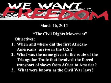 "March 16, 2015 March 16, 2015 ""The Civil Rights Movement"" ""The Civil Rights Movement"" Objectives: Objectives: 1.When and where did the first African- Americans."