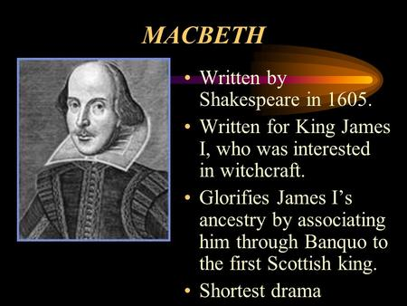 MACBETH Written by Shakespeare in 1605. Written for King James I, who was interested in witchcraft. Glorifies James I's ancestry by associating him through.