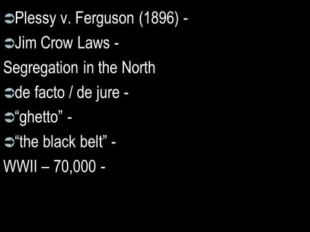 " Plessy v. Ferguson (1896) -  Jim Crow Laws - Segregation in the North  de facto / de jure -  ""ghetto"" -  ""the black belt"" - WWII – 70,000 -"