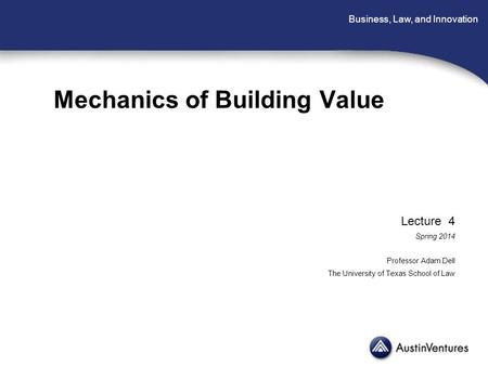 Business, Law, and Innovation Mechanics of Building Value Lecture 4 Spring 2014 Professor Adam Dell The University of Texas School of Law.