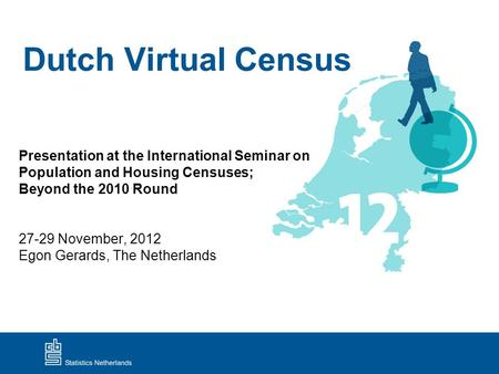 Dutch Virtual Census Presentation at the International Seminar on Population and Housing Censuses; Beyond the 2010 Round 27-29 November, 2012 Egon Gerards,