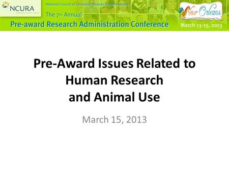 Pre-Award Issues Related to Human Research and Animal Use March 15, 2013.