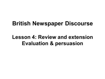 British Newspaper Discourse Lesson 4: Review and extension Evaluation & persuasion.
