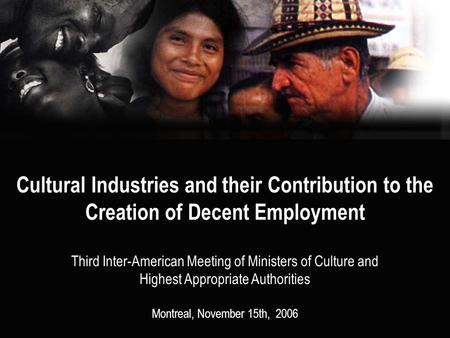 Cultural Industries and their Contribution to the Creation of Decent Employment Third Inter-American Meeting of Ministers of Culture and Highest Appropriate.